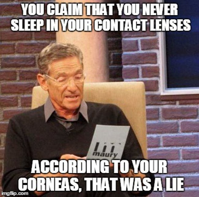 Optometrists: Maury - said you never sleep in your lenses. According to your corneas, that was a lie