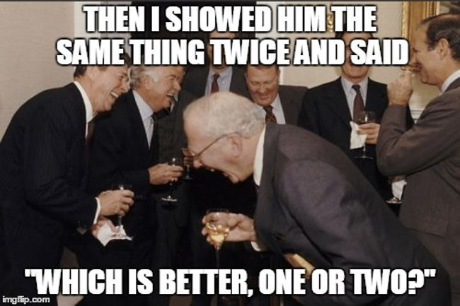 Optometrists: People laughing - showed him the same thing, asked if one or two was better