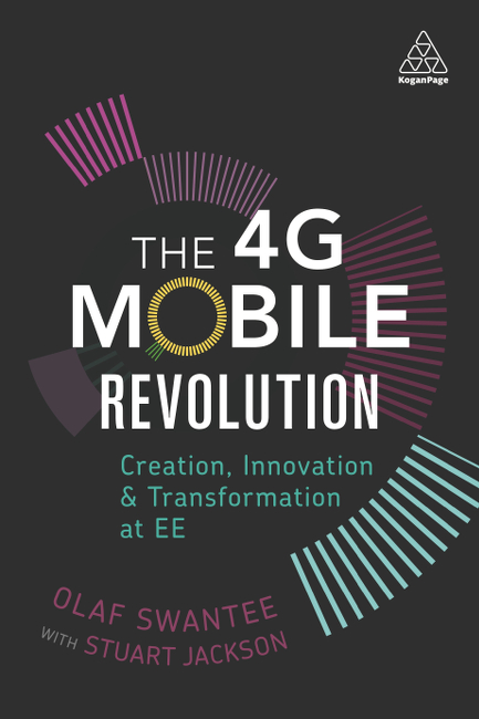 The 4G Mobile Revolution – Creation, innovation and transformation at EE, by Olaf Swantee and Stuart Jackson
